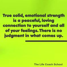 True solid, emotional strength is a peaceful, loving connection to yourself and all of your feelings. There is no judgment in what comes up. (Brooke Castillo) | TheLifeCoachSchool.com