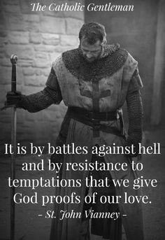 """""""It is by battles agsinst hell and by resistance to temptations that we give God proofs of our love."""" - St. John Vianney"""