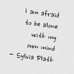 I'm afraid to be alone with my own mind • Sylvia Plath