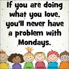 If you are doing what you love, you'll never have a problem with Mondays.  Download a FREE printable PDF page & large JPEG file (1200 x 1200) of this quote, and many more, on Unique Teaching Resources.