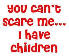 You Can,t Scare Me.I Have Children Photo: This Photo was uploaded by Find other You Can,t Scare Me.I Have Children pictures and photos. Cute Quotes, Great Quotes, Funny Quotes, Inspirational Quotes, Awesome Quotes, Inspiring Sayings, Fabulous Quotes, Clever Quotes, Quotable Quotes