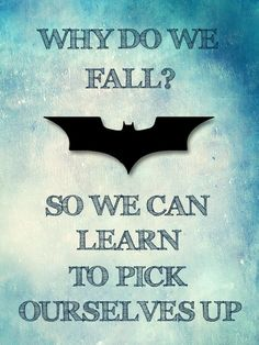 """""""Why do we fall, Bruce? So that we can learn to pick ourselves up."""" -Thomas Wayne"""