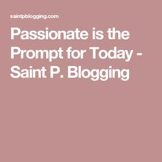 Passionate is the Prompt for Today - Saint P. Blogging