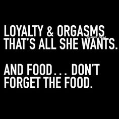 Loyalty & Orgasms that's all she wants. And food..don't forget the food.