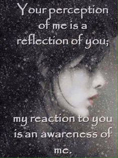 Your perception of me is a reflection of you; my reaction to you is an awareness of me. ~ Life Quotes ~ Awakening ~ Perspective
