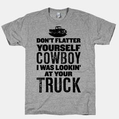 Hey Cowboy, you're sorta nice looking, but as you can see, the shirt says I was lookin' at your truck, not you!