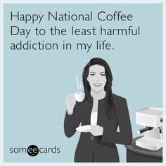 Happy National Coffee Day to the least harmful addiction in my life.