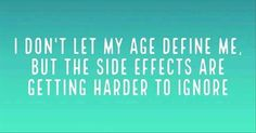 I don't let my age define me but the side effects are getting harder to ignore.
