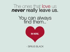 QUOTE: The ones that love us never really leave us. You can always find them..in here. - Sirius Black