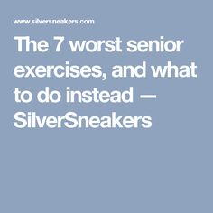 The 7 worst senior exercises, and what to do instead — SilverSneakers