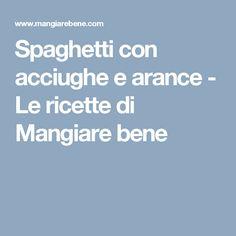 Spaghetti con acciughe e arance - Le ricette di Mangiare bene