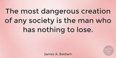 "James A. Baldwin Quote: ""The most dangerous creation of any society is the man who has nothing to lose."" #Happiness #quotes #quotetab"