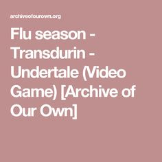 Flu season - Transdurin - Undertale (Video Game) [Archive of Our Own]