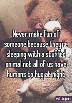"""""""Never make fun of someone because they're sleeping with a stuffed animal not all of us have humans to hug at night""""----- So true! It's the only way I can keep from getting lonely at night. Quotes Deep Feelings, Hurt Quotes, Mood Quotes, Music Quotes, Funny Quotes, Life Quotes, Quotes Positive, Wisdom Quotes, Quotes Quotes"""