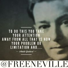 To do this you take your attention away from all that is now your problem or limitation and...