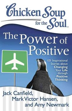 Chicken Soup for the Soul The Power of Positive: 101 Inspirational Stories About Changing Your Life Through Posit...
