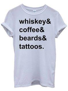 Whiskey Coffee Beards Tattoos White Tshirt Top. I think I need this shirt.