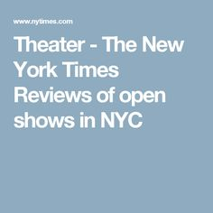 Theater - The New York Times Reviews of open shows in NYC