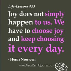 Life Lesson Quotes - Joy does not simply happen to us. We have to choose joy and keep choosing it every day. Joy Quotes, Love Me Quotes, Motivational Quotes For Life, Inspiring Quotes About Life, Encouragement Quotes, Cute Quotes, Quotes To Live By, Inspirational Quotes, Fabulous Quotes