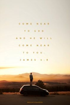 Come near to God and he will  come near to you.  James 4:8