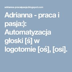 Adrianna - praca i pasja:): Automatyzacja głoski [ś] w logotomie [oś], [osi].