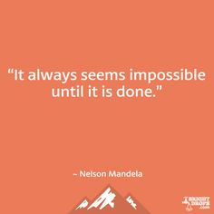 """It always seems impossible until it is done."" ~ Nelson Mandela"