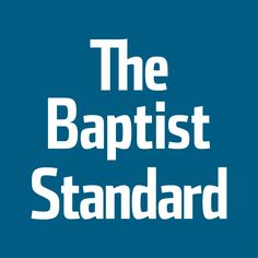 Baptist Standard | Baptist News, Opinion, Resources, Inspiration