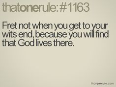 Fret not when you get to your wits end, because you will find that God lives there.