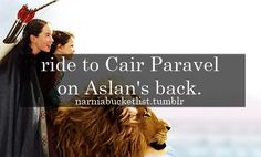 Narnia Bucket List:  ride to Cair Paravel on Aslan's back ~ The Chronicles of Narnia
