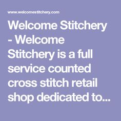 Welcome Stitchery is a full service counted cross stitch retail shop dedicated to providing our customers the highest quality products with knowledgeable and friendly service. Needlework Shops, Retail Shop, Cross Stitch, Knowledge, Products, Punto De Cruz, Seed Stitch, Cross Stitches, Crossstitch