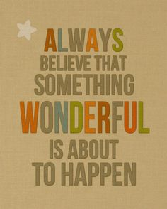 Always believe that something wonderful is about to happen - really feel it! xs