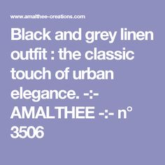 Black and grey linen outfit : the classic touch of urban elegance. -:- AMALTHEE -:-  n° 3506