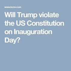 Will Trump violate the US Constitution on Inauguration Day?