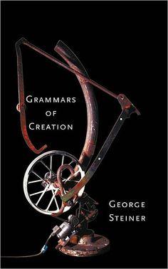 George Steiner // Grammars of Creation
