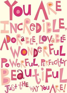 You are incredible, adorable, lovable, wonderful, powerful, perfectly beautiful just the way you are!
