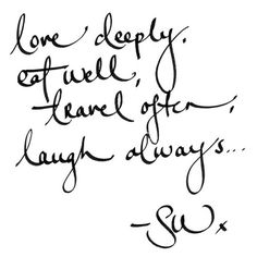 Love deeply, eat well, travel often, Laugh always