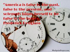 America is false to the past, false to the present, and solemnly binds herself to be false to the future.  Frederick Douglass