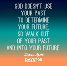 """""""God doesn't use your past to determine your future. So walk out of your past and into your future."""" -Marcus Lamb [Daystar.com]"""