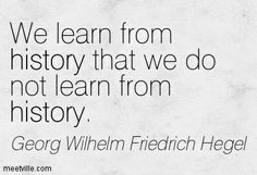 Isn't that so true? Georg Wilhelm Friedrich Hegel