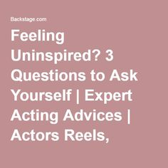 THIS IS GOOD- Feeling Uninspired? 3 Questions to Ask Yourself | Expert Acting Advices | Actors Reels, Resume Building & Insider Tips | Backstage | Backstage