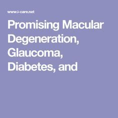 Promising Macular Degeneration, Glaucoma, Diabetes, and