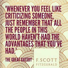 """Whenever you feel like criticizing someone, just remember that all the people in this world haven't had the advantages that you've had."" - The Great Gatsby Great Gatsby Quotes, The Great Gatsby, Great Quotes, Quotes To Live By, Inspirational Quotes, Motivational, Quotable Quotes, Book Quotes, Me Quotes"
