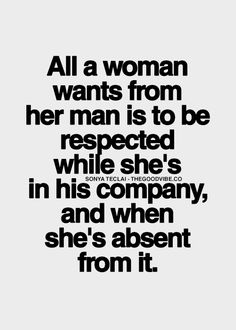 All a woman wants from her man is to be respected while she's in his company, and when she's absent from it.