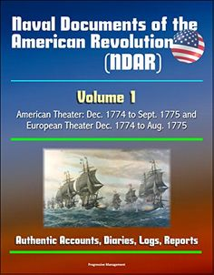 Naval Documents of the American Revolution (NDAR) - Volume 1, American Theater: Dec. 1774 to Sept. 1775 and European Theater Dec. 1774 to Aug. 1775 - Authentic Accounts, Diaries, Logs, Reports by U.S. Government http://www.amazon.com/dp/B00THRCHR6/ref=cm_sw_r_pi_dp_6vW6vb1Y5XER6