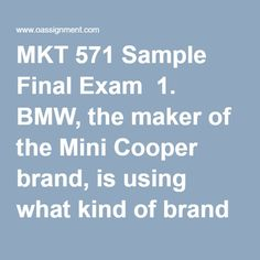 MKT 571 Sample Final Exam  1. BMW, the maker of the Mini Cooper brand, is using what kind of brand strategy with its Mini products?  2.Painting and consulting are considered industrial goods because ______________.  3.Which of the following best describes the role of social responsibility in marketing?  4._____________ is the key ingredient in marketing campaigns and consists of a diverse collection of short-term incentive tools designed to influence trial, purchase, and interests of…