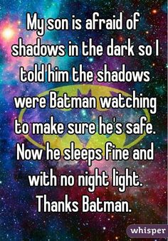 """""""My son is afraid of shadows in the dark so I told him the shadows were Batman watching to make sure he's safe. Now he sleeps fine and with no night light. Thanks Batman. """""""
