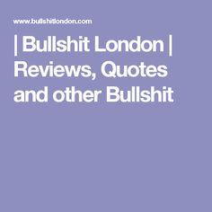 | Bullshit London | Reviews, Quotes and other Bullshit