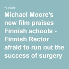 Michael Moore's new film praises Finnish schools - Finnish Rector afraid to run out the success of surgery | Yle News | yle.fi