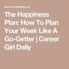 The Happiness Plan: How To Plan Your Week Like A Go-Getter | Career Girl Daily