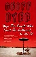 Yoga for People Who Can't Be Bothered To Do It by Geoff Dyer: In Geoff Dyer's deft hands, what seems like an abstract idea — the search for the essence of experience — becomes an opportunity for storytelling: for a bracing, riotous, and addictive (to writer and reader) chronicling of anticipation and expectation, of the ways in which...